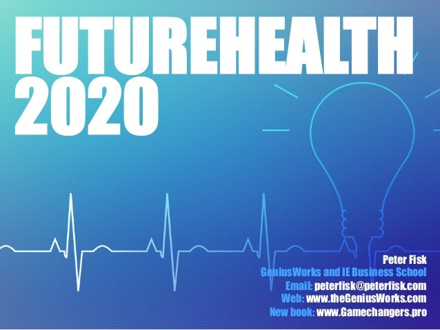 FUTUREHEALTH Peter Fisk GeniusWorks and IE Business School Email: peterfisk@peterfisk.com Web: www.theGeniusWorks.com New ...