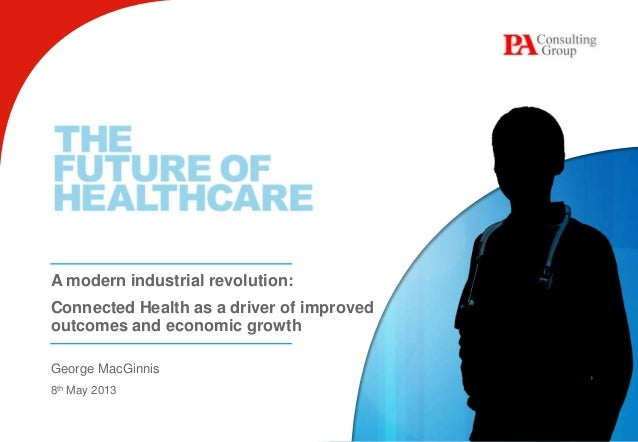 A modern industrial revolution:Connected Health as a driver of improvedoutcomes and economic growthGeorge MacGinnis8th May...