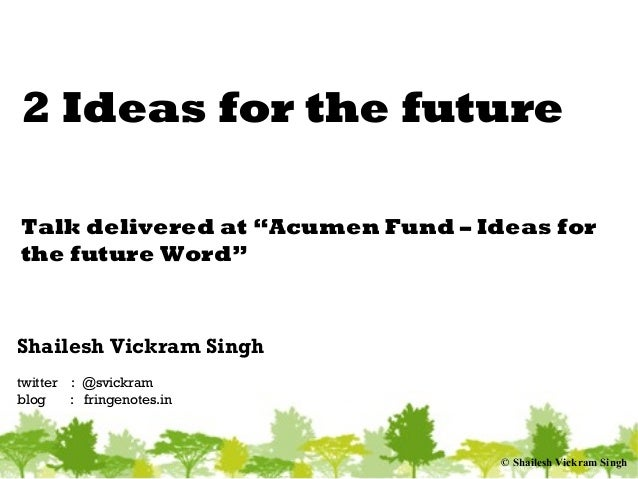 "© Shailesh Vickram Singh 2 Ideas for the future Talk delivered at ""Acumen Fund – Ideas for the future Word"" Shailesh Vickr..."