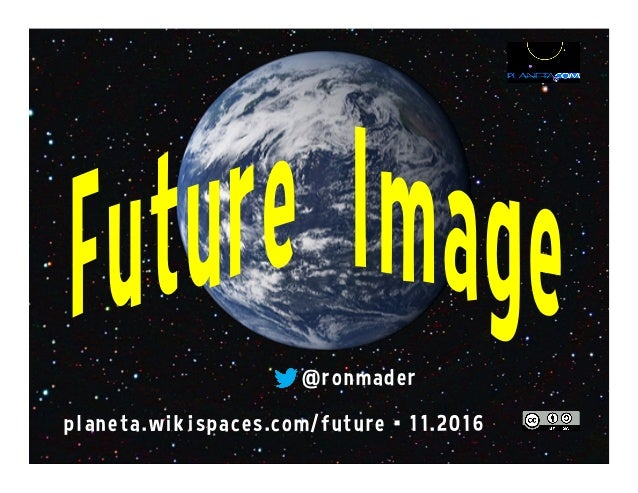 @ronmader planeta.wikispaces.com/future •11.2016