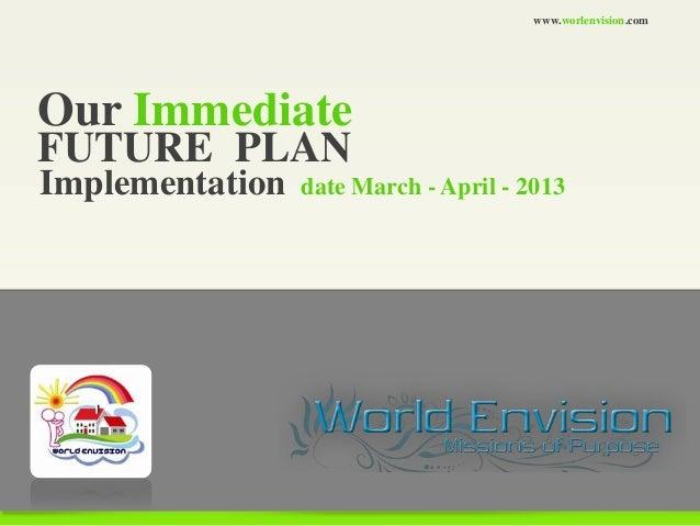 www.worlenvision.comOur ImmediateFUTURE PLANImplementation   date March - April - 2013
