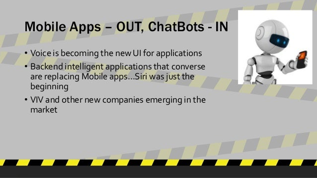 Mobile Apps – OUT, ChatBots - IN • Voice is becoming the new UI for applications • Backend intelligent applications that c...