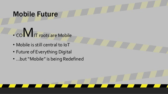"""Mobile Future • COMIT roots are Mobile • Mobile is still central to IoT • Future of Everything Digital • …but """"Mobile"""" is ..."""
