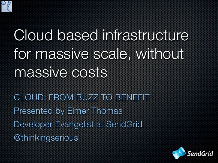 Cloud based infrastructurefor massive scale, withoutmassive costsCLOUD: FROM BUZZ TO BENEFITPresented by Elmer ThomasDevel...