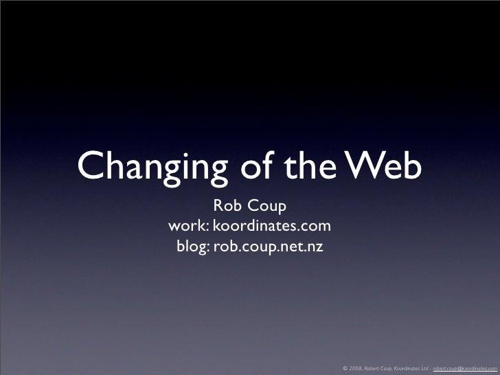 Changing of the Web             Rob Coup      work: koordinates.com       blog: rob.coup.net.nz                           ...