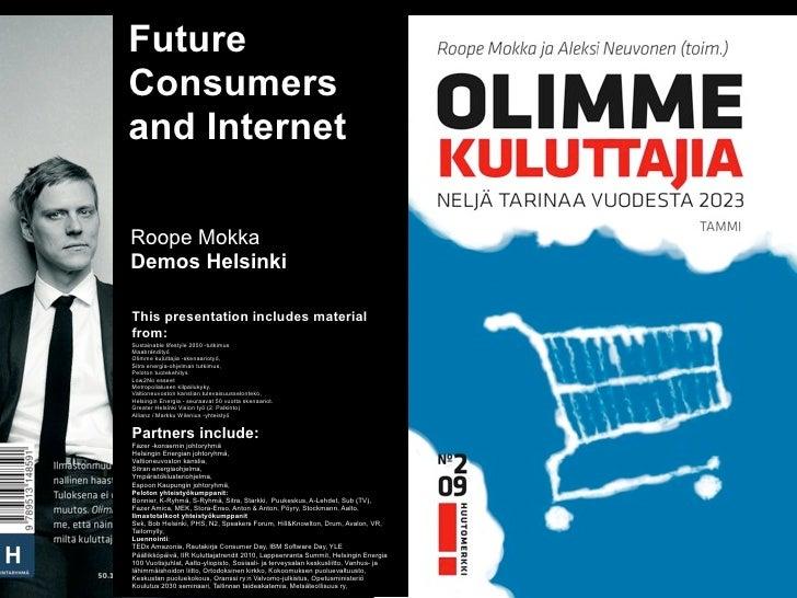 FutureConsumersand InternetRoope MokkaDemos HelsinkiThis presentation includes materialfrom:Sustainable lifestyle 2050 -tu...