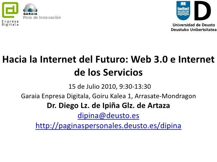 Hacia la Internet del Futuro: Web 3.0 e Internet de los Servicios15 de Julio 2010, 9:30-13:30 GaraiaEnpresaDigitala, Goiru...