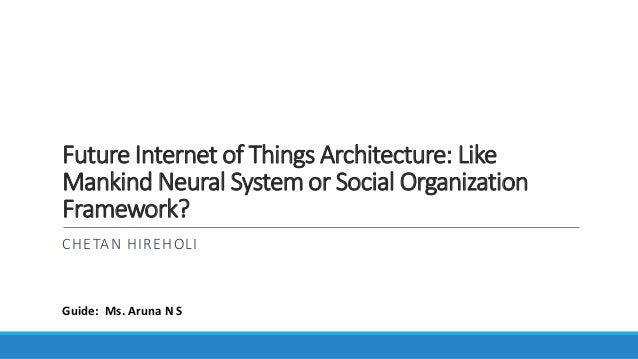 Future Internet of Things Architecture: Like Mankind Neural System or Social Organization Framework? CHETAN HIREHOLI Guide...