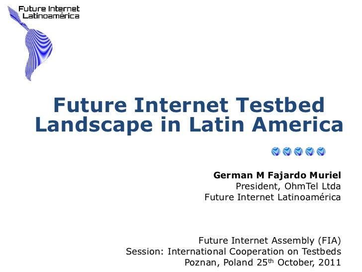 Future Internet TestbedLandscape in Latin America                         German M Fajardo Muriel                         ...