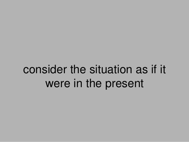 consider the situation as if it were in the present
