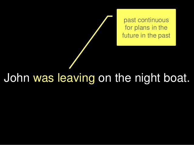 John was leaving on the night boat. past continuous for plans in the future in the past
