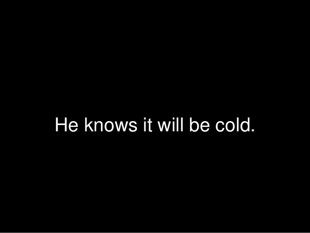 He knows it will be cold.