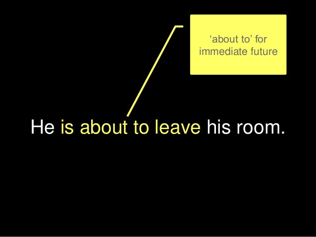 He is about to leave his room. 'about to' for immediate future