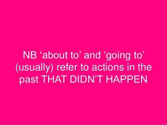 NB 'about to' and 'going to' (usually) refer to actions in the past THAT DIDN'T HAPPEN