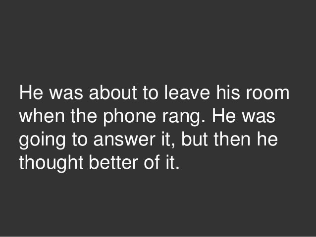 He was about to leave his room when the phone rang. He was going to answer it, but then he thought better of it.
