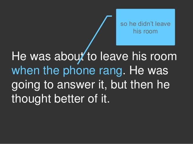 He was about to leave his room when the phone rang. He was going to answer it, but then he thought better of it. so he did...
