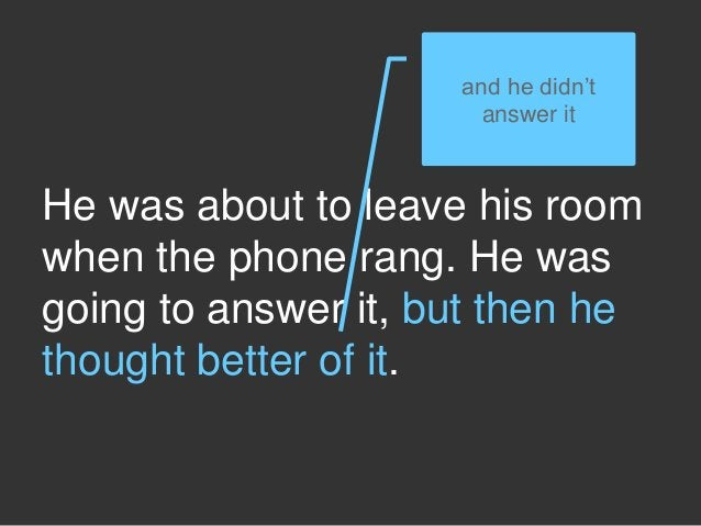 He was about to leave his room when the phone rang. He was going to answer it, but then he thought better of it. and he di...