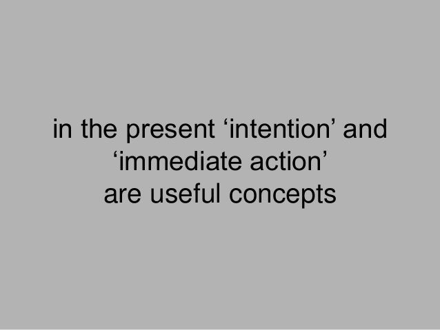 in the present 'intention' and 'immediate action' are useful concepts