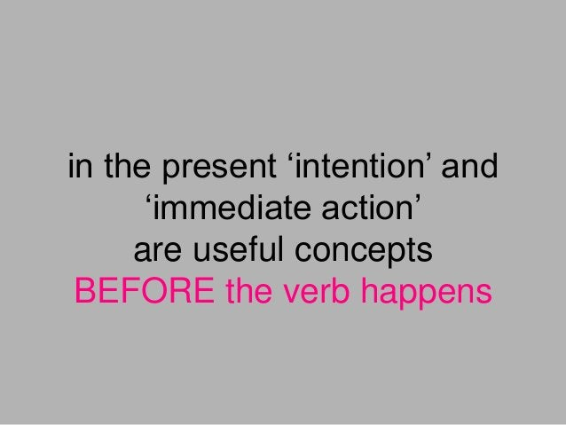 in the present 'intention' and 'immediate action' are useful concepts BEFORE the verb happens