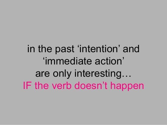 in the past 'intention' and 'immediate action' are only interesting… IF the verb doesn't happen