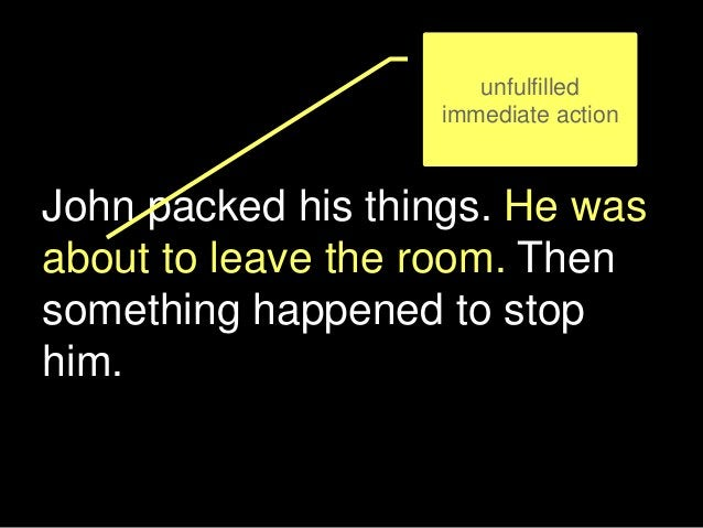 John packed his things. He was about to leave the room. Then something happened to stop him. unfulfilled immediate action