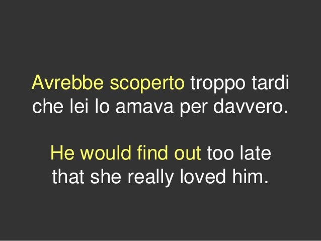 Avrebbe scoperto troppo tardi che lei lo amava per davvero. He would find out too late that she really loved him.