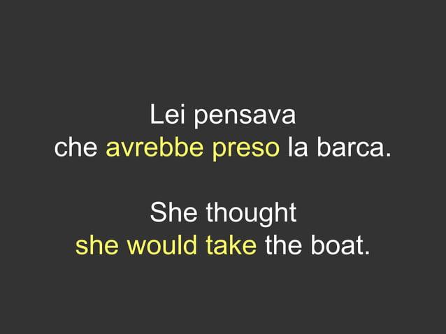 Lei pensava che avrebbe preso la barca. She thought she would take the boat.