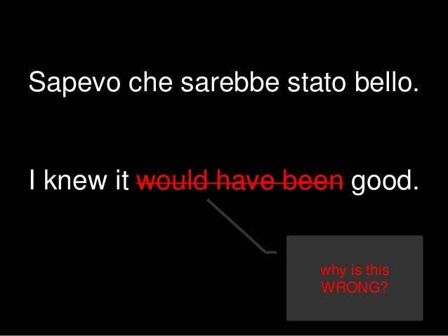 Sapevo che sarebbe stato bello. I knew it would have been good. why is this WRONG?