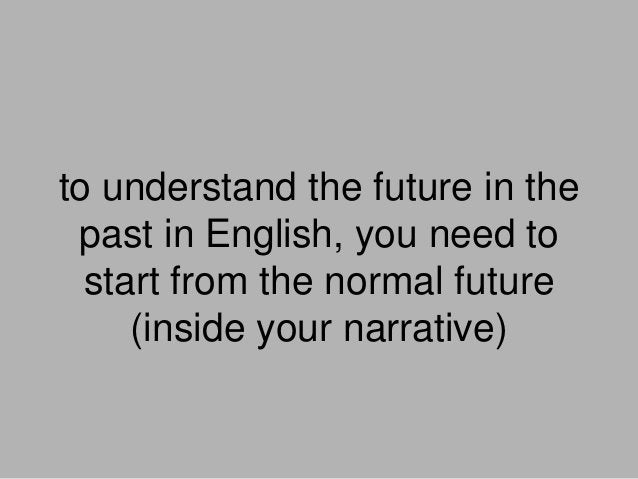 to understand the future in the past in English, you need to start from the normal future (inside your narrative)