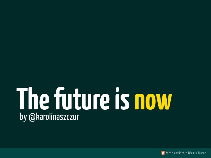 The future is nowby @karolinaszczur                     Web 5 conference, Béziers, France