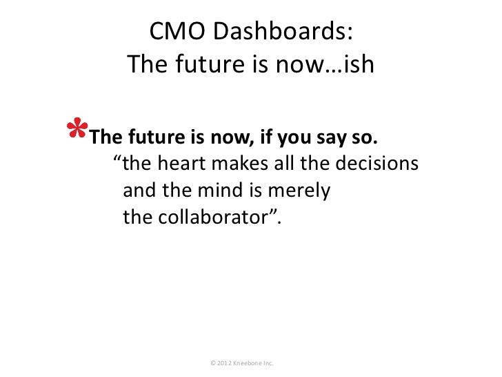 """CMO Dashboards:    The future is now…ish• The future is now, if you say so.   """"the heart makes all the decisions  and the ..."""