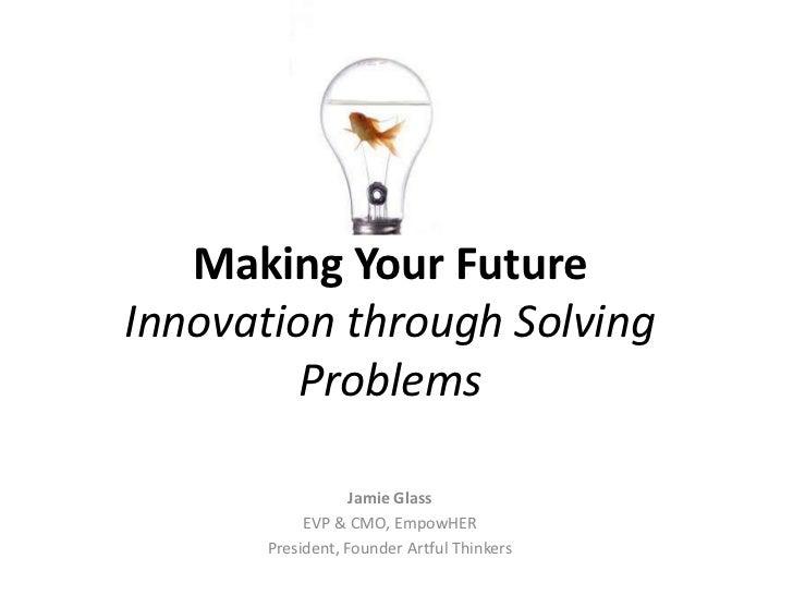Making Your FutureInnovation through Solving         Problems                   Jamie Glass            EVP & CMO, EmpowHER...