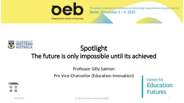 Spotlight The future is only impossible until its achieved Professor Gilly Salmon Pro Vice-Chancellor (Education Innovatio...