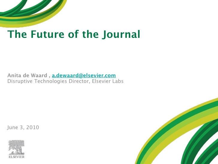The Future of the Journal   Anita de Waard , a.dewaard@elsevier.com Disruptive Technologies Director, Elsevier Labs     Ju...