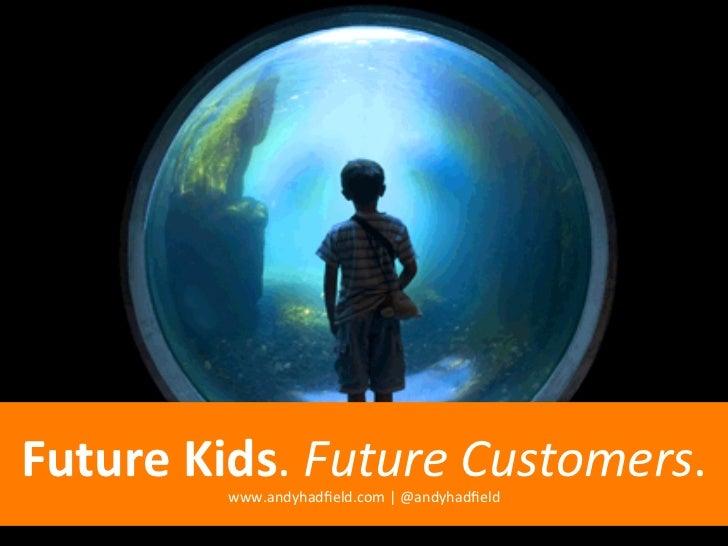 Future Kids. Future Customers.             www.andyhadfield.com   @andyhadfield
