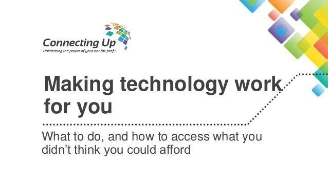 Making technology work for you What to do, and how to access what you didn't think you could afford