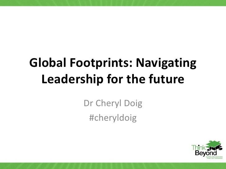 Global Footprints: Navigating  Leadership for the future         Dr Cheryl Doig          #cheryldoig
