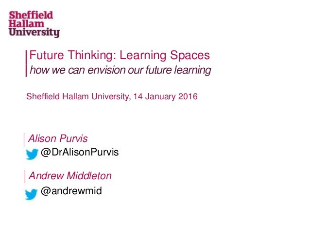 Future Thinking: Learning Spaces how we can envision our future learning Sheffield Hallam University, 14 January 2016 Andr...