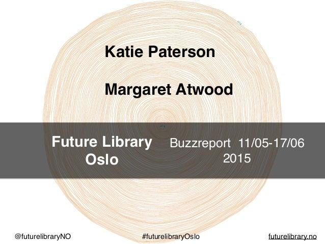 Future Library Oslo @futurelibraryNO #futurelibraryOslo futurelibrary.no Katie Paterson Margaret Atwood Buzzreport 11/05-1...