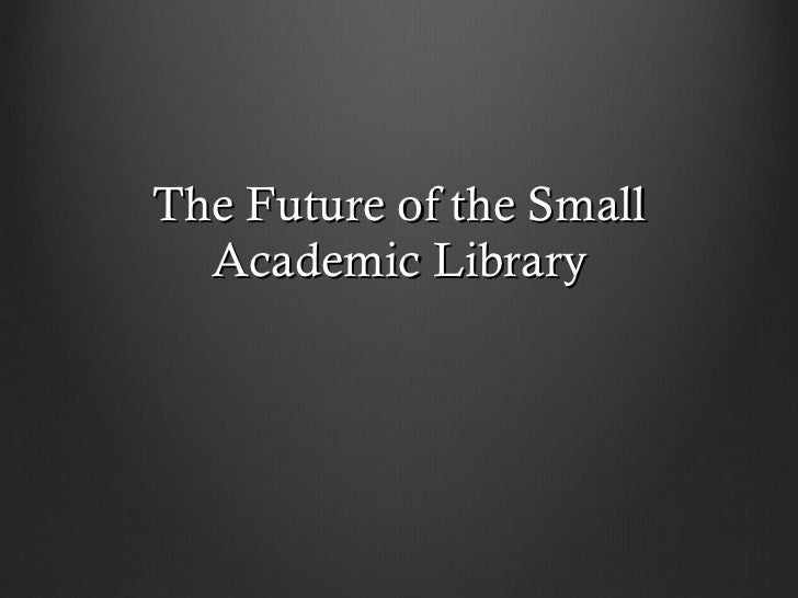 The Future of the Small Academic Library