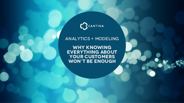 Analytics + MOdeling  Why Knowing Everything About Your customers Won't be enough