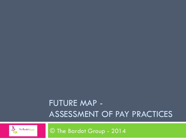 FUTURE MAP - ASSESSMENT OF PAY PRACTICES © The Bardot Group - 2014