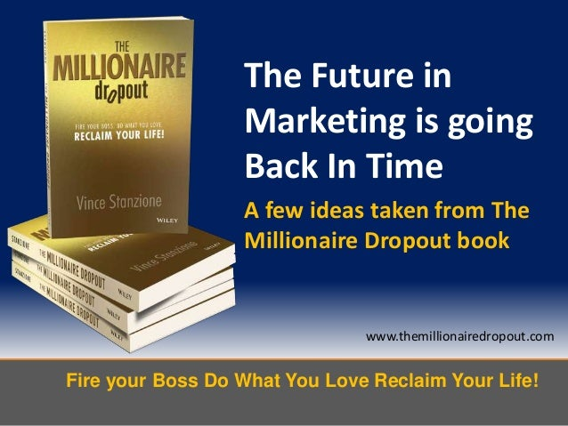 Fire your Boss Do What You Love Reclaim Your Life!www.themillionairedropout.comThe Future inMarketing is goingBack In Time...