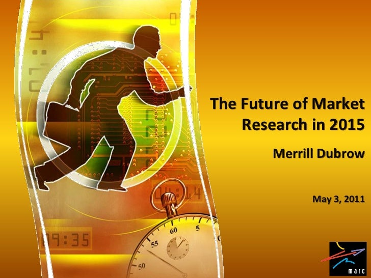 The Future of Market    Research in 2015        Merrill Dubrow              May 3, 2011