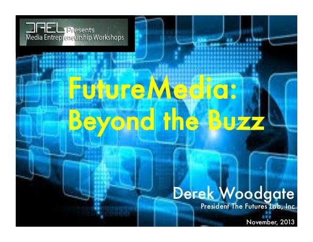 FutureMedia:  Beyond the Buzz Derek Woodgate President The Futures Lab, Inc  November, 2013