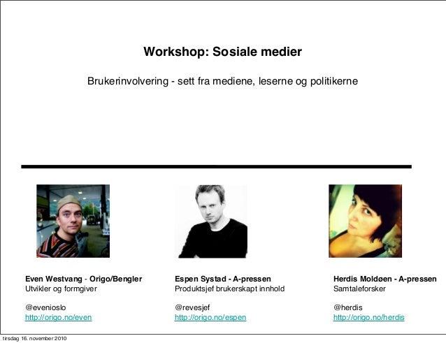 Workshop: Sosiale medier Brukerinvolvering - sett fra mediene, leserne og politikerne Even Westvang - Origo/Bengler Utvikl...
