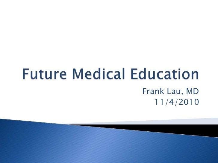 Future Medical Education<br />Frank Lau, MD<br />11/4/2010<br />