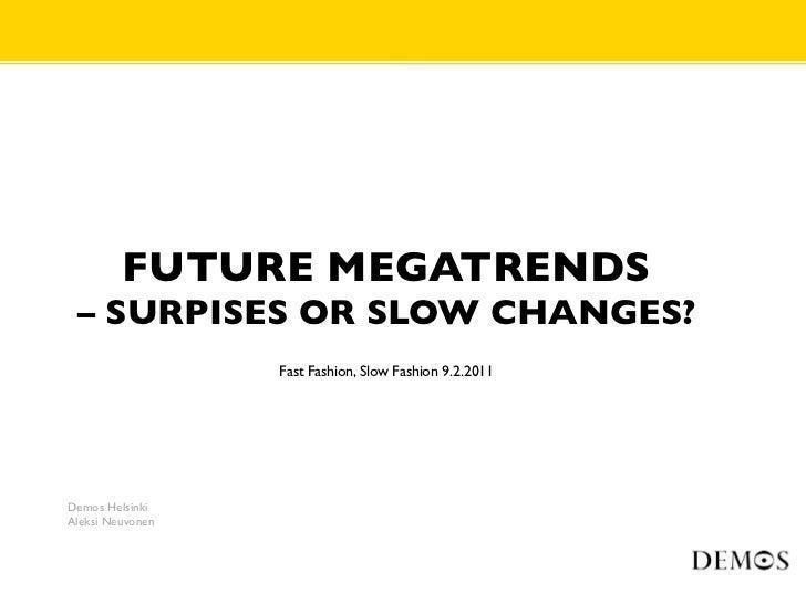 FUTURE MEGATRENDS – SURPISES OR SLOW CHANGES?                  Fast Fashion, Slow Fashion 9.2.2011Demos HelsinkiAleksi Neu...