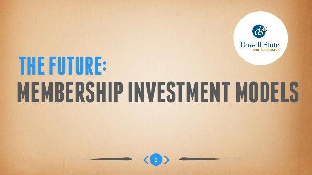 THE FUTURE:MEMBERSHIP INVESTMENT MODELS              1