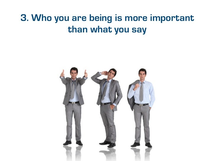 3. Who you are being is more important          than what you say